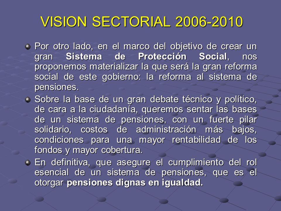 VISION SECTORIAL 2006-2010 Por otro lado, en el marco del objetivo de crear un gran Sistema de Protección Social, nos proponemos materializar la que será la gran reforma social de este gobierno: la reforma al sistema de pensiones.