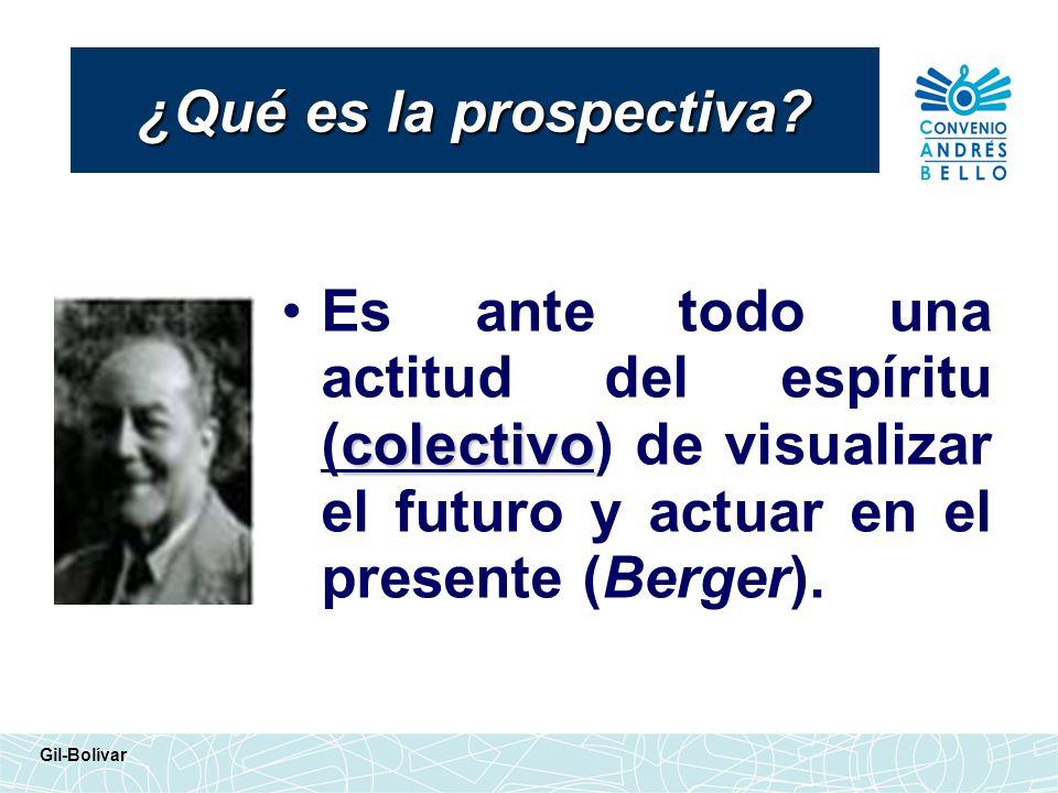 ¿Qué es la prospectiva? colectivoEs ante todo una actitud del espíritu (colectivo) de visualizar el futuro y actuar en el presente (Berger). Gil-Bolív