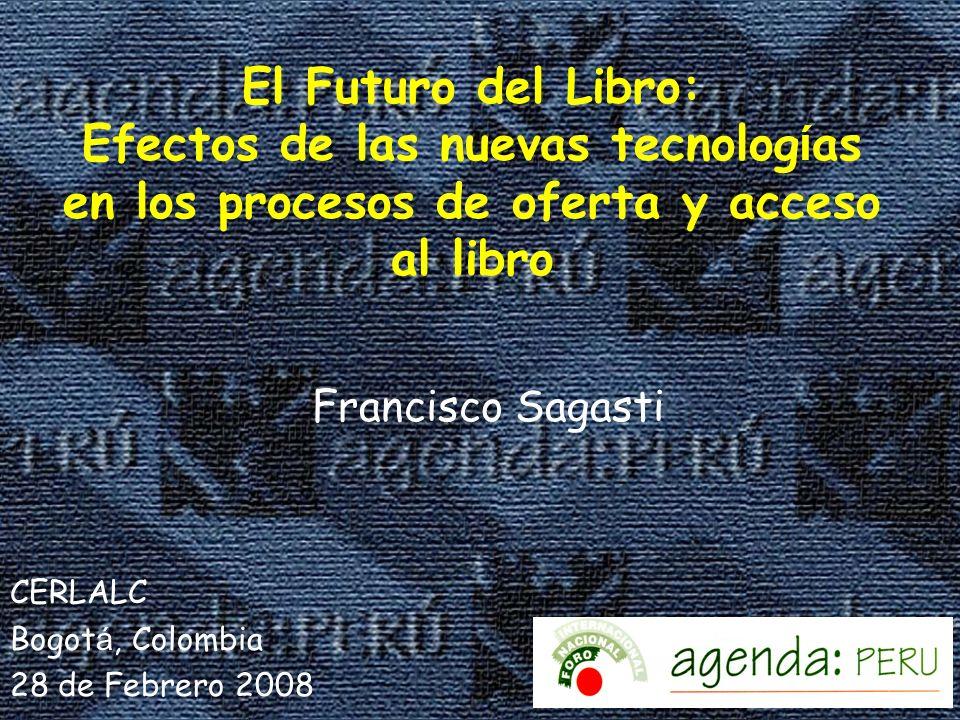 El Futuro del Libro: Efectos de las nuevas tecnolog í as en los procesos de oferta y acceso al libro Francisco Sagasti CERLALC Bogot á, Colombia 28 de Febrero 2008