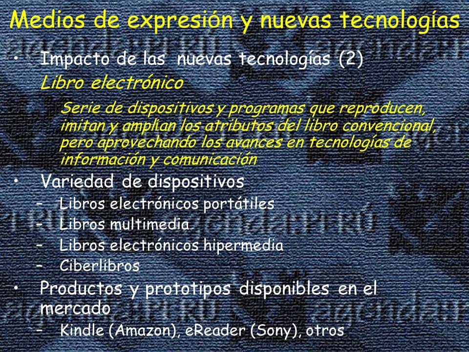 Impacto de las nuevas tecnologías (2) Libro electrónico Serie de dispositivos y programas que reproducen, imitan y ampl í an los atributos del libro convencional, pero aprovechando los avances en tecnologías de información y comunicación Variedad de dispositivos –Libros electrónicos portátiles –Libros multimedia –Libros electrónicos hipermedia –Ciberlibros Productos y prototipos disponibles en el mercado –Kindle (Amazon), eReader (Sony), otros Medios de expresi ó n y nuevas tecnolog í as