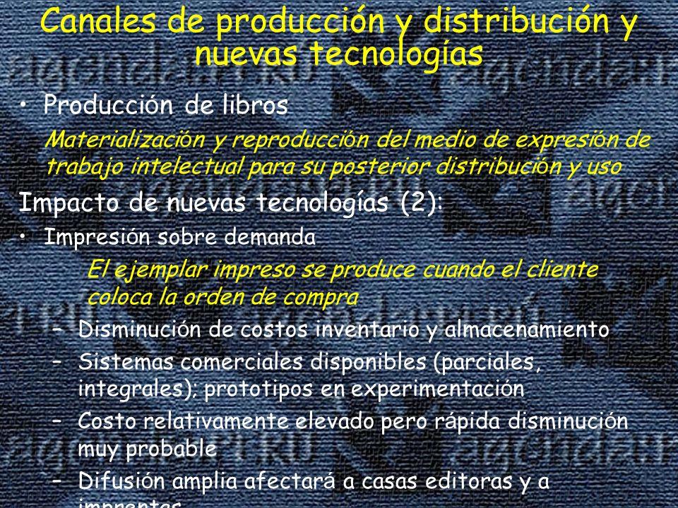 Canales de producción y distribución y nuevas tecnolog í as Producci ó n de libros Materializaci ó n y reproducci ó n del medio de expresi ó n de trabajo intelectual para su posterior distribuci ó n y uso Impacto de nuevas tecnologías (2): Impresi ó n sobre demanda El ejemplar impreso se produce cuando el cliente coloca la orden de compra –Disminuci ó n de costos inventario y almacenamiento –Sistemas comerciales disponibles (parciales, integrales); prototipos en experimentaci ó n –Costo relativamente elevado pero r á pida disminuci ó n muy probable –Difusi ó n amplia afectar á a casas editoras y a imprentas