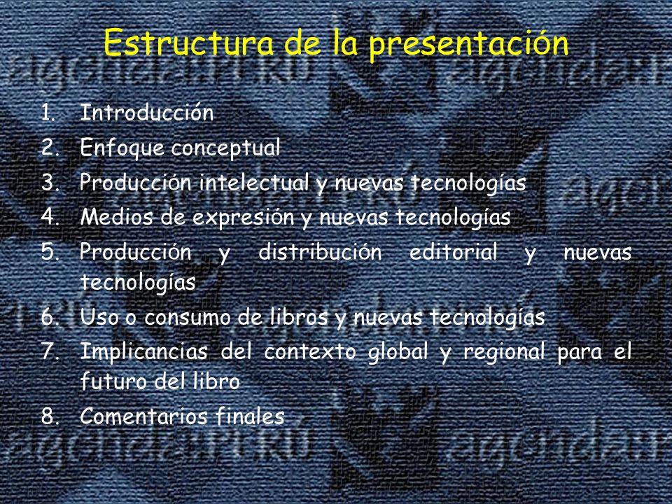 Estructura de la presentaci ó n 1.Introducción 2.Enfoque conceptual 3.Producci ó n intelectual y nuevas tecnolog í as 4.Medios de expresi ó n y nuevas tecnolog í as 5.Producci ó n y distribuci ó n editorial y nuevas tecnolog í as 6.Uso o consumo de libros y nuevas tecnolog í as 7.Implicancias del contexto global y regional para el futuro del libro 8.Comentarios finales