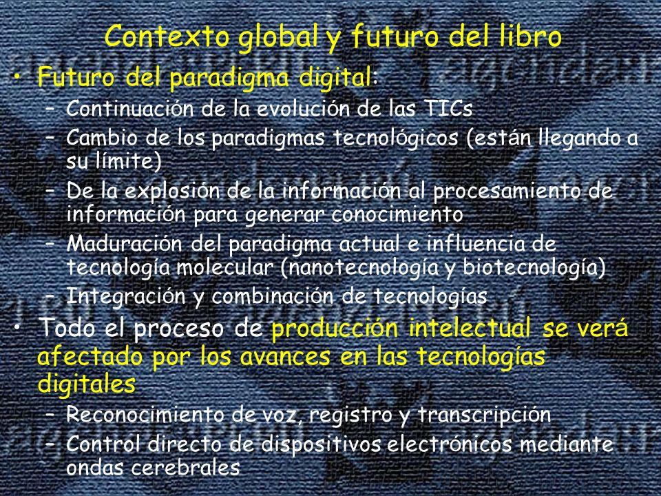Contexto global y futuro del libro Futuro del paradigma digital: –Continuaci ó n de la evoluci ó n de las TICs –Cambio de los paradigmas tecnol ó gicos (est á n llegando a su l í mite) –De la explosi ó n de la informaci ó n al procesamiento de informaci ó n para generar conocimiento –Maduraci ó n del paradigma actual e influencia de tecnolog í a molecular (nanotecnolog í a y biotecnolog í a) –Integraci ó n y combinaci ó n de tecnolog í as Todo el proceso de producci ó n intelectual se ver á afectado por los avances en las tecnolog í as digitales –Reconocimiento de voz, registro y transcripci ó n –Control directo de dispositivos electr ó nicos mediante ondas cerebrales
