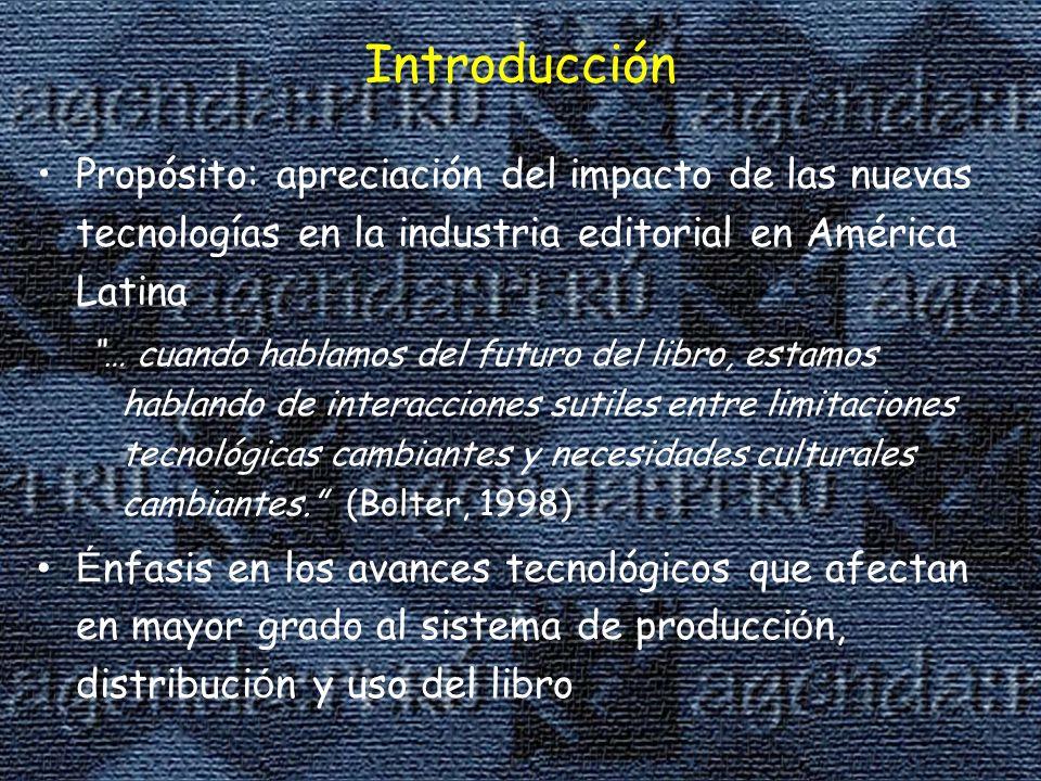 Introducción Propósito: apreciación del impacto de las nuevas tecnologías en la industria editorial en América Latina … cuando hablamos del futuro del libro, estamos hablando de interacciones sutiles entre limitaciones tecnológicas cambiantes y necesidades culturales cambiantes.