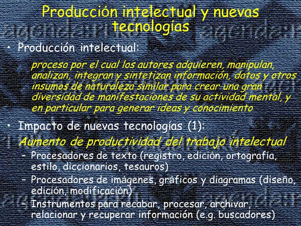 Producci ó n intelectual y nuevas tecnolog í as Producción intelectual: proceso por el cual los autores adquieren, manipulan, analizan, integran y sintetizan información, datos y otros insumos de naturaleza similar para crear una gran diversidad de manifestaciones de su actividad mental, y en particular para generar ideas y conocimiento Impacto de nuevas tecnolog í as (1): Aumento de productividad del trabajo intelectual –Procesadores de texto (registro, edici ó n, ortograf í a, estilo, diccionarios, tesauros) –Procesadores de im á genes, gr á ficos y diagramas (dise ñ o, edici ó n, modificaci ó n) –Instrumentos para recabar, procesar, archivar, relacionar y recuperar información (e.g.