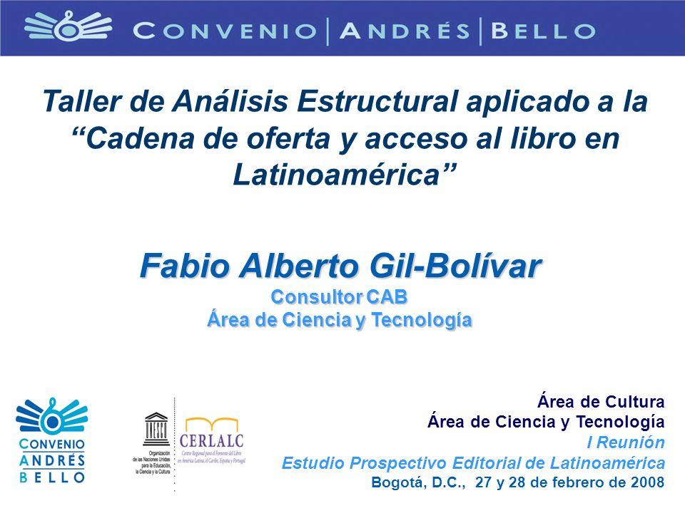 Taller de Análisis Estructural aplicado a la Cadena de oferta y acceso al libro en Latinoamérica Fabio Alberto Gil-Bolívar Consultor CAB Área de Cienc