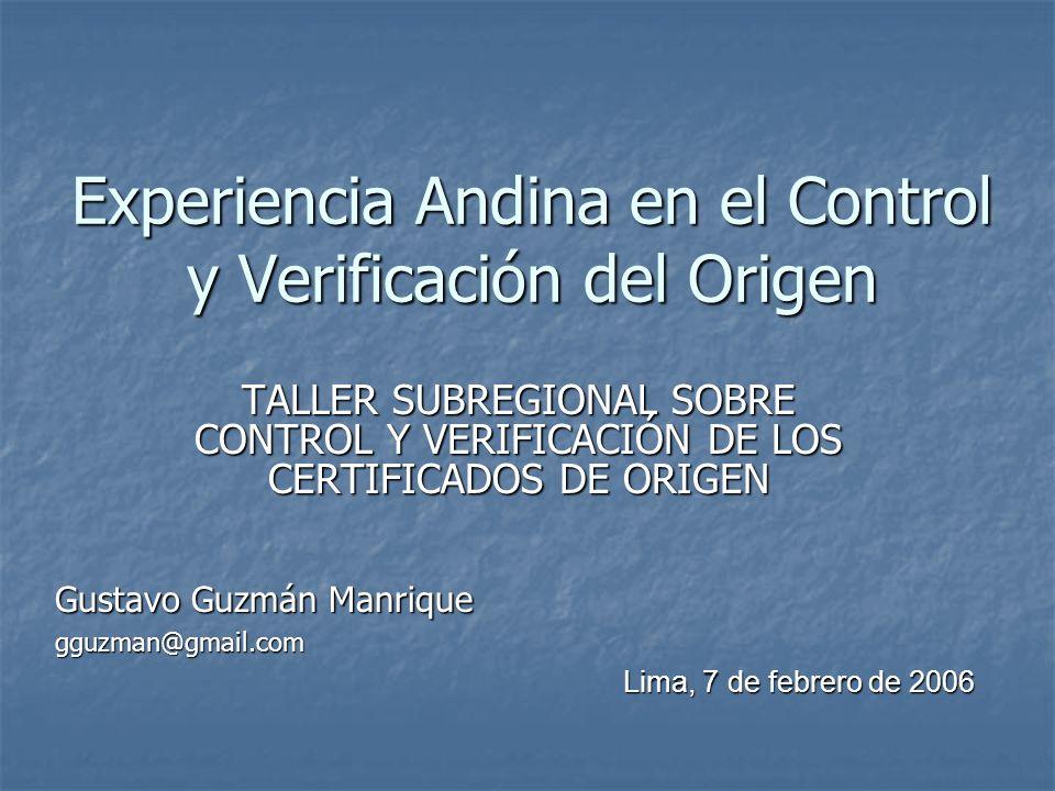 Experiencia Andina en el Control y Verificación del Origen TALLER SUBREGIONAL SOBRE CONTROL Y VERIFICACIÓN DE LOS CERTIFICADOS DE ORIGEN Gustavo Guzmá