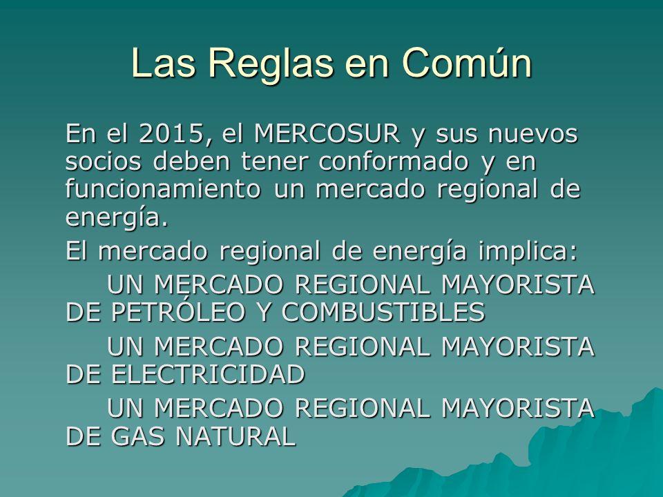 Las Reglas en Común En el 2015, el MERCOSUR y sus nuevos socios deben tener conformado y en funcionamiento un mercado regional de energía. El mercado