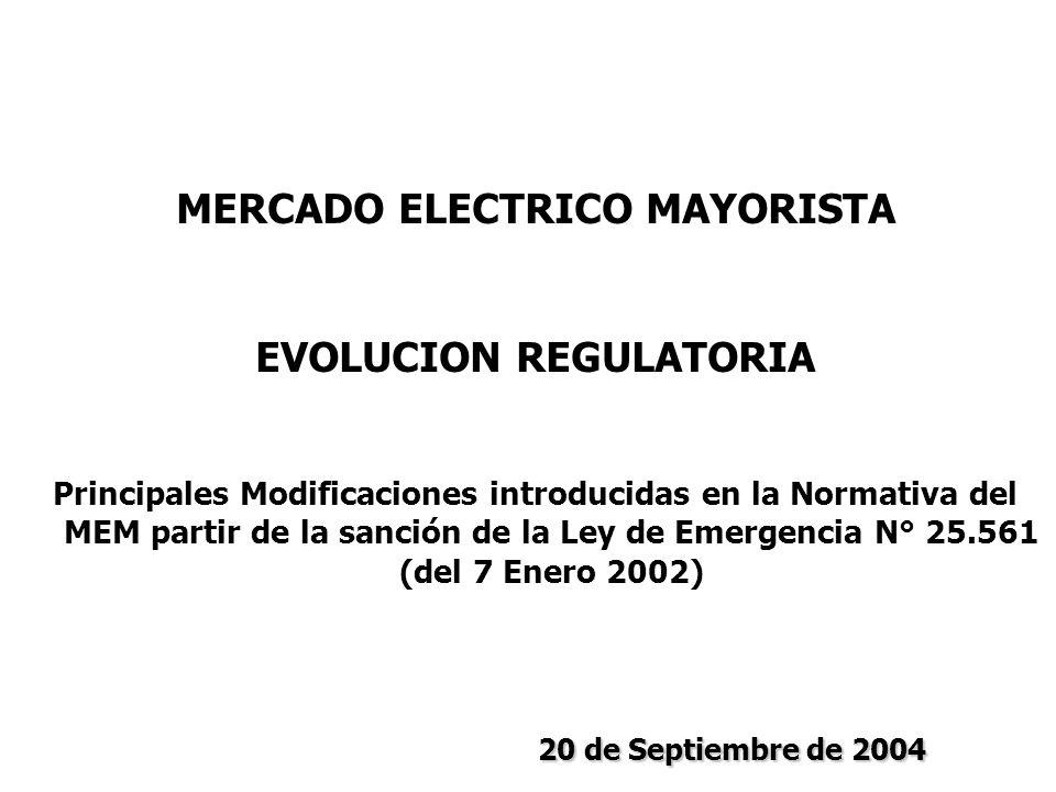 MERCADO ELECTRICO MAYORISTA EVOLUCION REGULATORIA Principales Modificaciones introducidas en la Normativa del MEM partir de la sanción de la Ley de Emergencia N° 25.561 (del 7 Enero 2002) 20 de Septiembre de 2004 20 de Septiembre de 2004