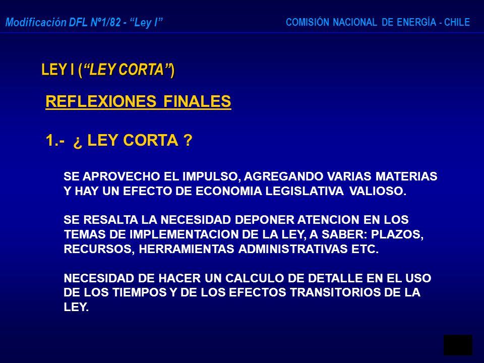 COMISIÓN NACIONAL DE ENERGÍA - CHILE Modificación DFL Nº1/82 - Ley I LEY I ( LEY CORTA ) REFLEXIONES FINALES 1.- ¿ LEY CORTA ? SE APROVECHO EL IMPULSO
