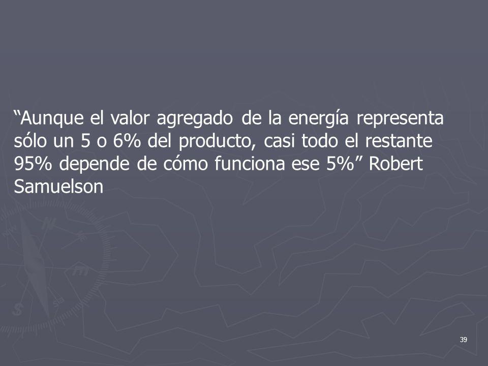 39 Aunque el valor agregado de la energía representa sólo un 5 o 6% del producto, casi todo el restante 95% depende de cómo funciona ese 5% Robert Sam