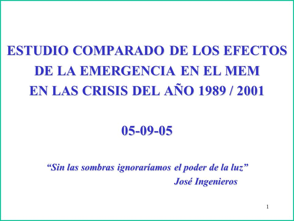 1 ESTUDIO COMPARADO DE LOS EFECTOS DE LA EMERGENCIA EN EL MEM EN LAS CRISIS DEL AÑO 1989 / 2001 05-09-05 Sin las sombras ignoraríamos el poder de la luz José Ingenieros