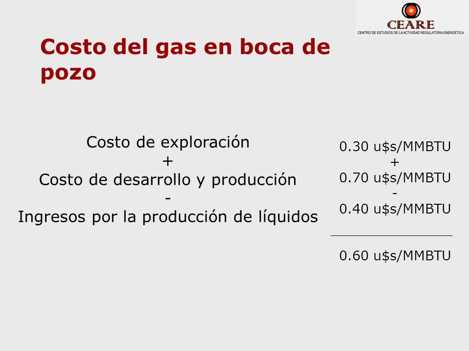 Costo del gas en boca de pozo Costo de exploración + Costo de desarrollo y producción - Ingresos por la producción de líquidos 0.30 u$s/MMBTU + 0.70 u