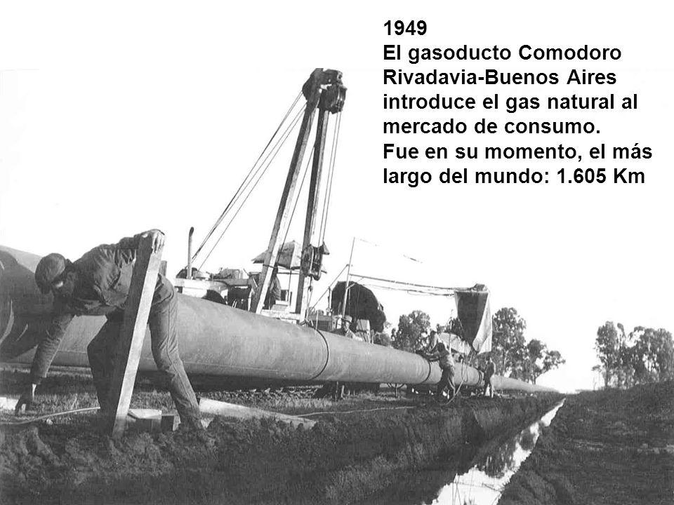 1949 El gasoducto Comodoro Rivadavia-Buenos Aires introduce el gas natural al mercado de consumo. Fue en su momento, el más largo del mundo: 1.605 Km