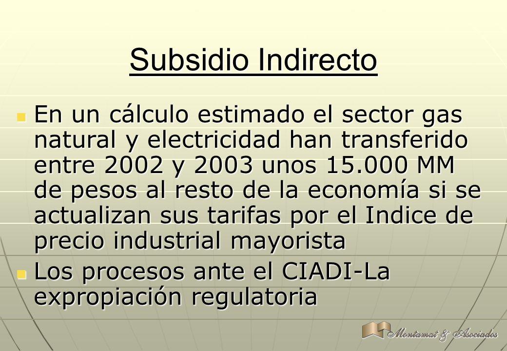 Subsidio Indirecto En un cálculo estimado el sector gas natural y electricidad han transferido entre 2002 y 2003 unos 15.000 MM de pesos al resto de l