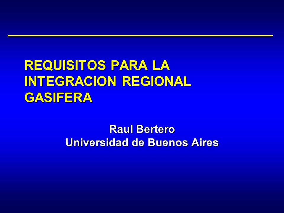 Raul Bertero Universidad de Buenos Aires REQUISITOS PARA LA INTEGRACION REGIONAL GASIFERA