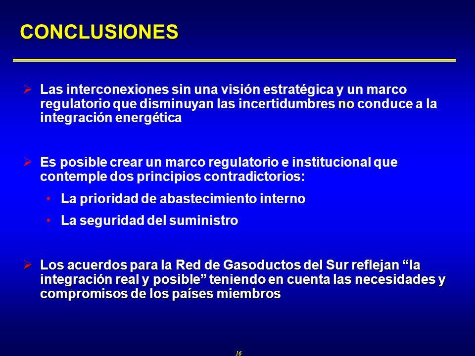 16 CONCLUSIONES Las interconexiones sin una visión estratégica y un marco regulatorio que disminuyan las incertidumbres no conduce a la integración energética Es posible crear un marco regulatorio e institucional que contemple dos principios contradictorios: La prioridad de abastecimiento interno La seguridad del suministro Los acuerdos para la Red de Gasoductos del Sur reflejan la integración real y posible teniendo en cuenta las necesidades y compromisos de los países miembros Los acuerdos para la Red de Gasoductos del Sur reflejan la integración real y posible teniendo en cuenta las necesidades y compromisos de los países miembros
