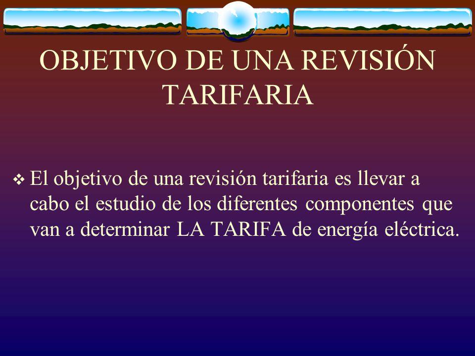 OBJETIVO DE UNA REVISIÓN TARIFARIA El objetivo de una revisión tarifaria es llevar a cabo el estudio de los diferentes componentes que van a determinar LA TARIFA de energía eléctrica.