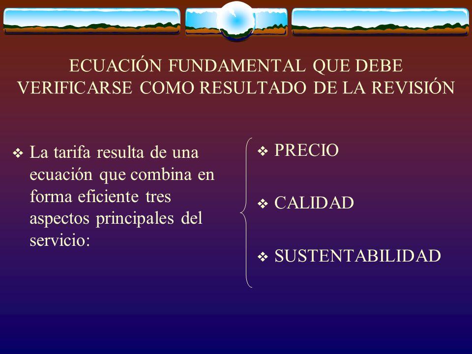 ECUACIÓN FUNDAMENTAL QUE DEBE VERIFICARSE COMO RESULTADO DE LA REVISIÓN La tarifa resulta de una ecuación que combina en forma eficiente tres aspectos principales del servicio: PRECIO CALIDAD SUSTENTABILIDAD