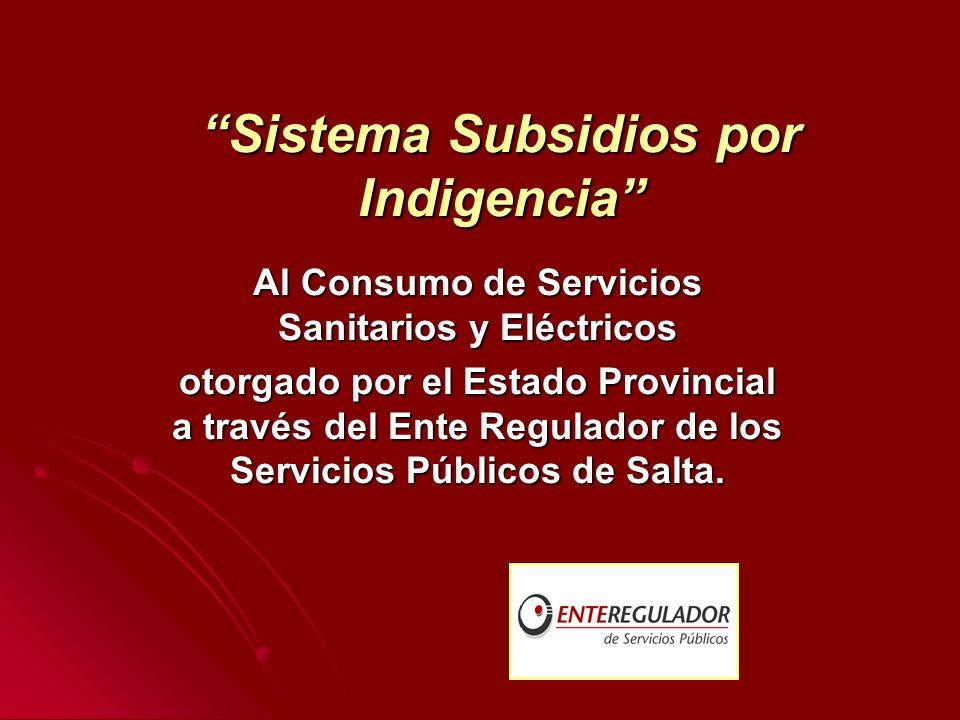 Sistema Subsidios por IndigenciaSistema Subsidios por Indigencia Al Consumo de Servicios Sanitarios y Eléctricos otorgado por el Estado Provincial a través del Ente Regulador de los Servicios Públicos de Salta.