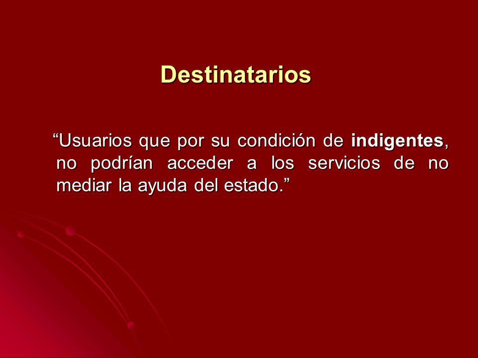 Destinatarios Usuarios que por su condición de indigentes, no podrían acceder a los servicios de no mediar la ayuda del estado.