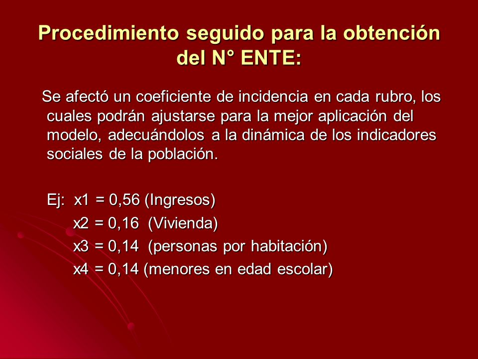 Procedimiento seguido para la obtención del N° ENTE: Se afectó un coeficiente de incidencia en cada rubro, los cuales podrán ajustarse para la mejor aplicación del modelo, adecuándolos a la dinámica de los indicadores sociales de la población.