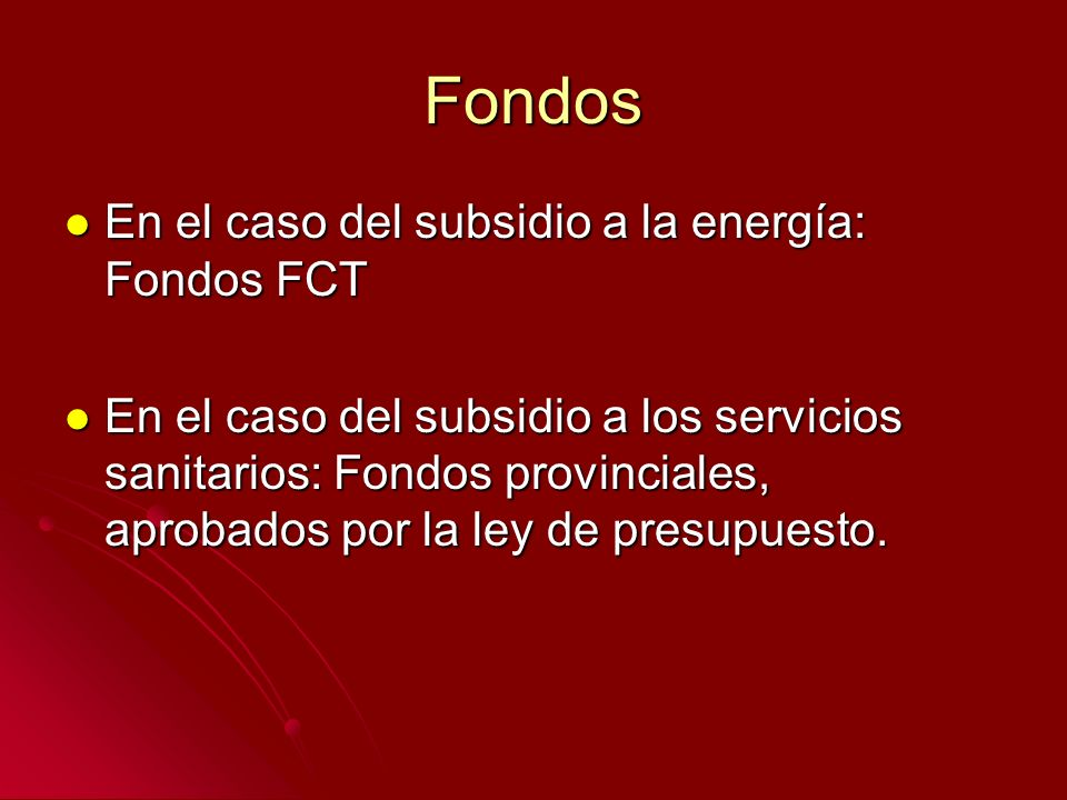 Fondos En el caso del subsidio a la energía: Fondos FCT En el caso del subsidio a la energía: Fondos FCT En el caso del subsidio a los servicios sanitarios: Fondos provinciales, aprobados por la ley de presupuesto.