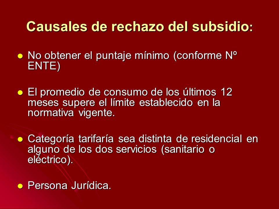 Causales de rechazo del subsidio : No obtener el puntaje mínimo (conforme Nº ENTE) No obtener el puntaje mínimo (conforme Nº ENTE) El promedio de consumo de los últimos 12 meses supere el límite establecido en la normativa vigente.