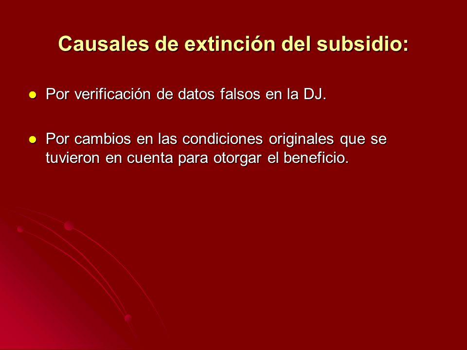 Causales de extinción del subsidio: Por verificación de datos falsos en la DJ. Por verificación de datos falsos en la DJ. Por cambios en las condicion