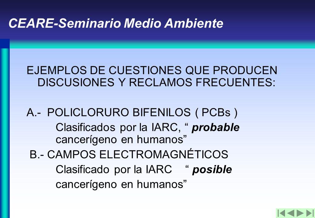CEARE-Seminario Medio Ambiente EJEMPLOS DE CUESTIONES QUE PRODUCEN DISCUSIONES Y RECLAMOS FRECUENTES: A.- POLICLORURO BIFENILOS ( PCBs ) Clasificados por la IARC, probable cancerígeno en humanos B.- CAMPOS ELECTROMAGNÉTICOS Clasificado por la IARC posible cancerígeno en humanos