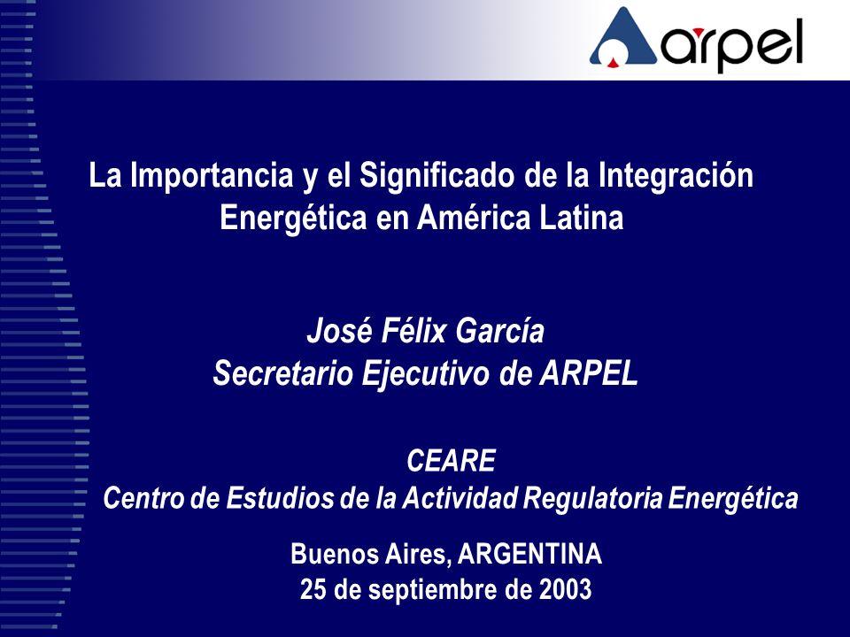 La Importancia y el Significado de la Integración Energética en América Latina José Félix García Secretario Ejecutivo de ARPEL Buenos Aires, ARGENTINA