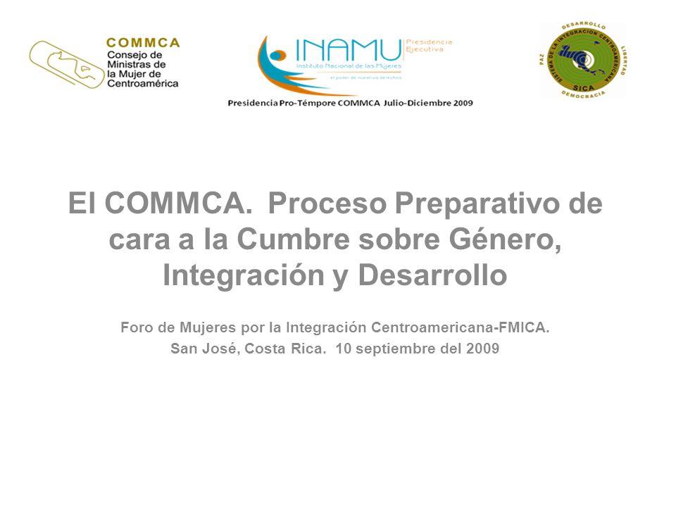 AGENDA DE LA CUMBRE 8 de diciembre, 2009 Sesión Inaugural Panel principales (4) 1.Perspectivas de la Igualdad y la Equidad de género 2.El reto de la transversalización de género en los organismos de integración 3.Experiencias exitosas en la promoción de la Igualdad y Equidad en Centroamérica 4.Balance sobre el avance de la Agenda de las mujeres en la región (redes centroamericanas de mujeres) Foros simultáneos (4) en temas de interés para la región 8 de diciembre, 2009 Sesión Inaugural Panel principales (4) 1.Perspectivas de la Igualdad y la Equidad de género 2.El reto de la transversalización de género en los organismos de integración 3.Experiencias exitosas en la promoción de la Igualdad y Equidad en Centroamérica 4.Balance sobre el avance de la Agenda de las mujeres en la región (redes centroamericanas de mujeres) Foros simultáneos (4) en temas de interés para la región 9 de diciembre, 2009 En la mañana: Reunión de Ministras COMMCA Reunión Intersectorial En la tarde: Reunión Extraordinaria de Presidentes SICA –Video COMMCA (10 minutos) –Exposición Magistral.