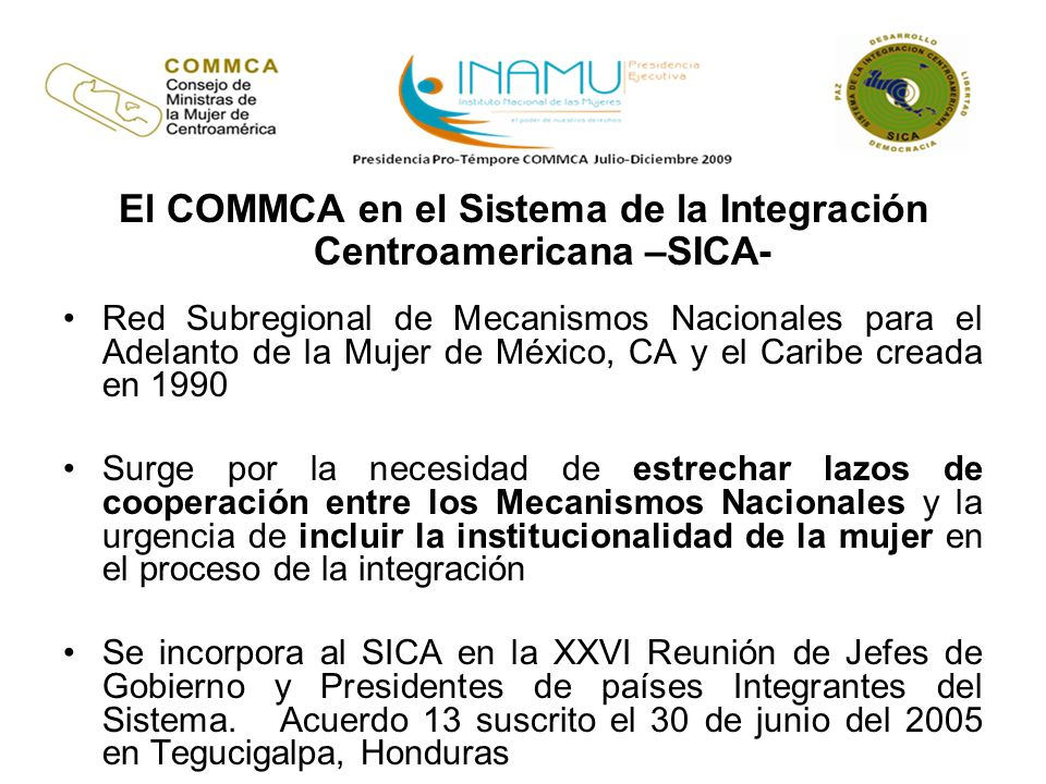 Naturaleza Órgano sectorial del SICA, rector en materia de género, entre sus propósitos se encuentran: Abrir un espacio institucional a la mujer en el proceso de las decisiones regionales.