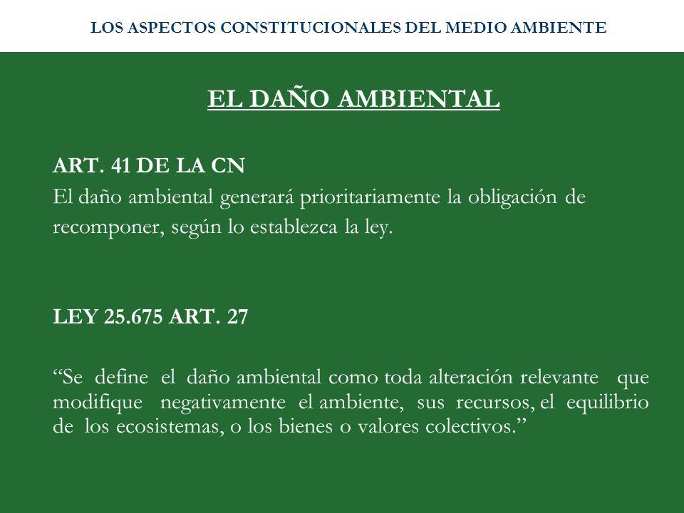 EL DAÑO AMBIENTAL ART. 41 DE LA CN El daño ambiental generará prioritariamente la obligación de recomponer, según lo establezca la ley. LEY 25.675 ART