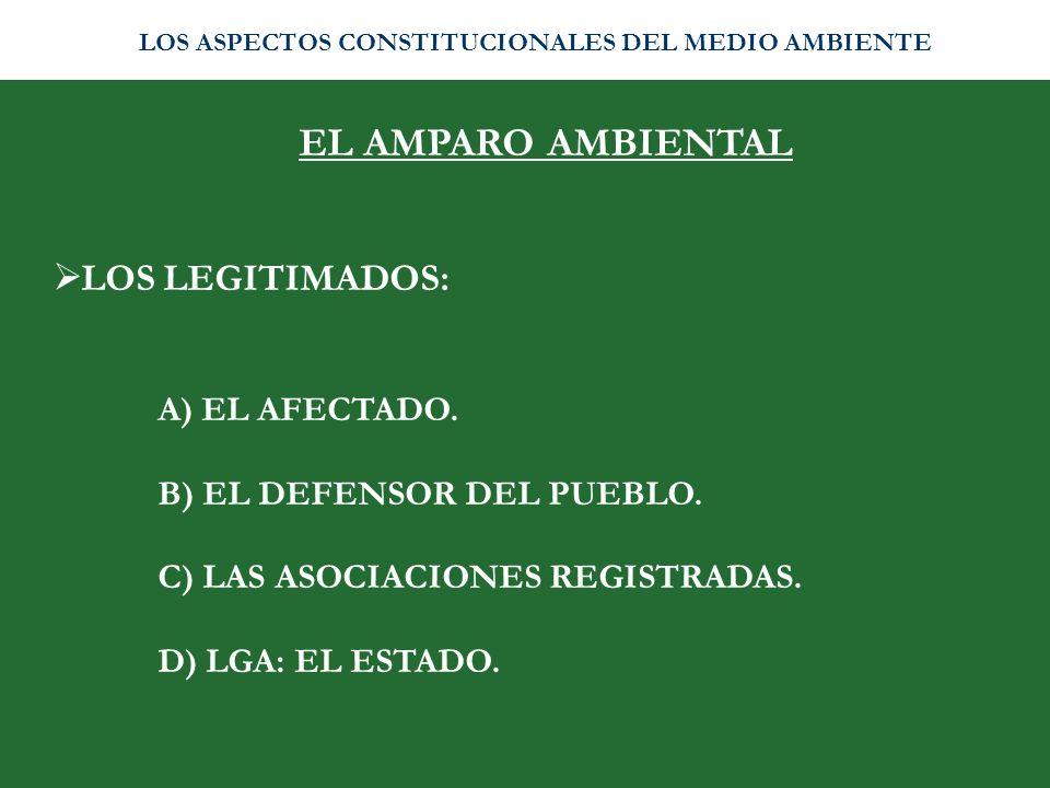 EL AMPARO AMBIENTAL LOS LEGITIMADOS: A) EL AFECTADO. B) EL DEFENSOR DEL PUEBLO. C) LAS ASOCIACIONES REGISTRADAS. D) LGA: EL ESTADO. LOS ASPECTOS CONST