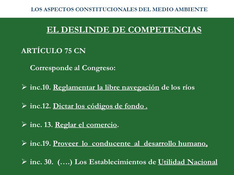 EL DESLINDE DE COMPETENCIAS ARTÍCULO 75 CN Corresponde al Congreso: inc.10. Reglamentar la libre navegación de los ríos inc.12. Dictar los códigos de