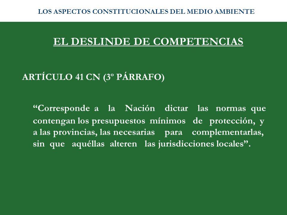 EL DESLINDE DE COMPETENCIAS ARTÍCULO 41 CN (3º PÁRRAFO) Corresponde a la Nación dictar las normas que contengan los presupuestos mínimos de protección