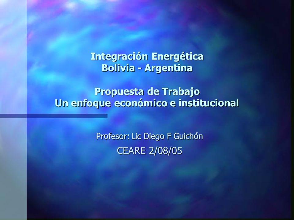 Integración Energética Bolivia - Argentina Propuesta de Trabajo Un enfoque económico e institucional Profesor: Lic Diego F Guichón CEARE 2/08/05