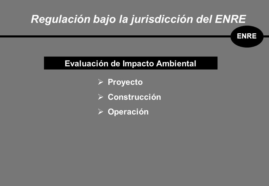 Regulación bajo la jurisdicción del ENRE ENRE Evaluación de Impacto Ambiental Proyecto Construcción Operación