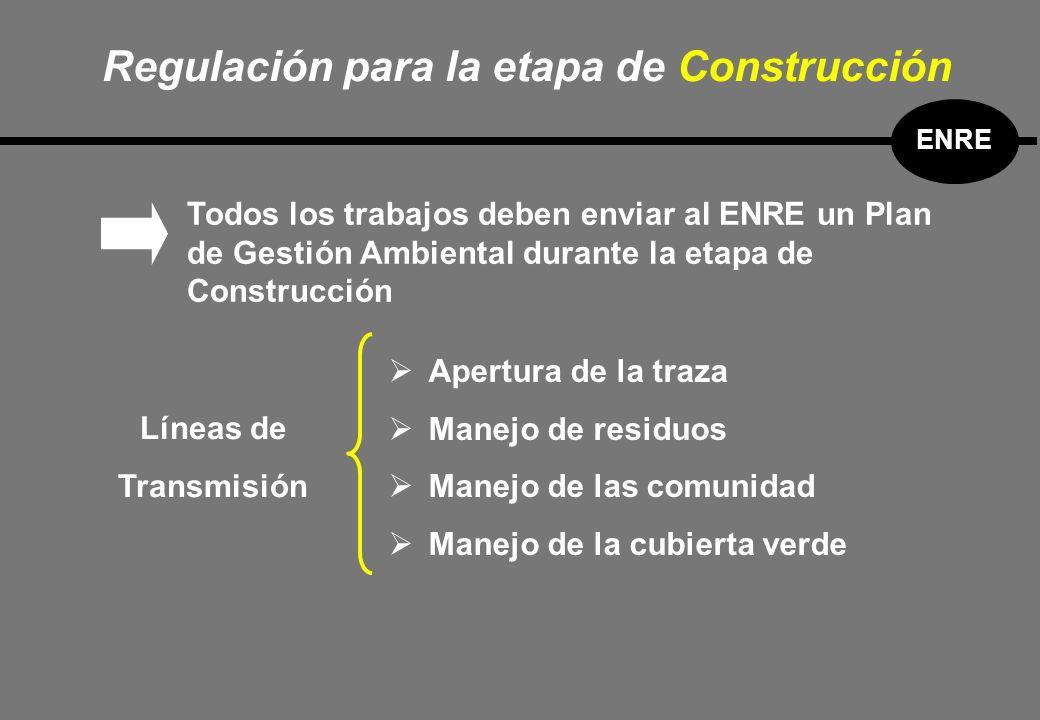 Todos los trabajos deben enviar al ENRE un Plan de Gestión Ambiental durante la etapa de Construcción Apertura de la traza Manejo de residuos Manejo de las comunidad Manejo de la cubierta verde Líneas de Transmisión Regulación para la etapa de Construcción ENRE