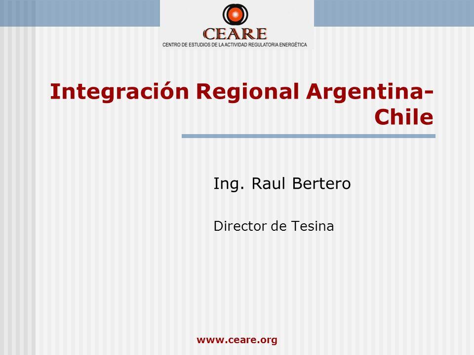 www.ceare.org Integración Regional Argentina- Chile Ing. Raul Bertero Director de Tesina