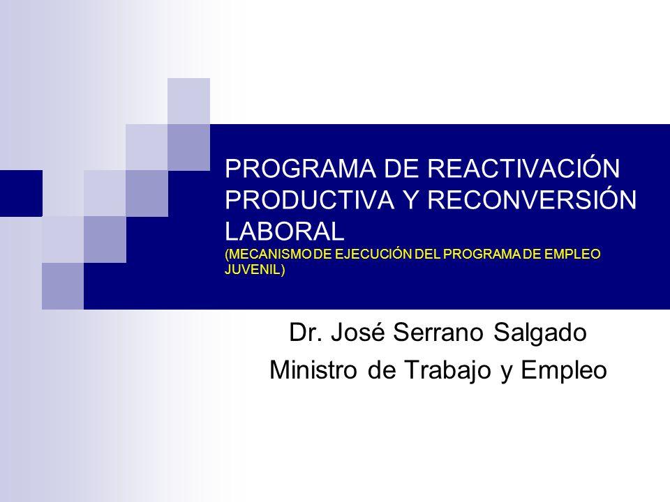 PROGRAMA DE REACTIVACIÓN PRODUCTIVA Y RECONVERSIÓN LABORAL (MECANISMO DE EJECUCIÓN DEL PROGRAMA DE EMPLEO JUVENIL) Dr. José Serrano Salgado Ministro d