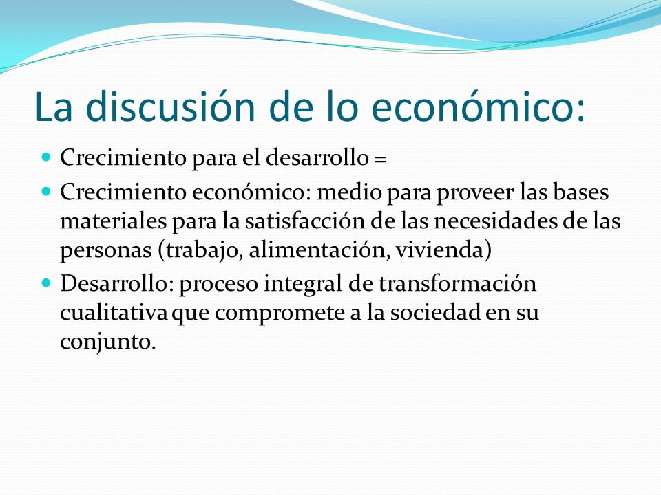 La discusión de lo económico: Crecimiento para el desarrollo = Crecimiento económico: medio para proveer las bases materiales para la satisfacción de