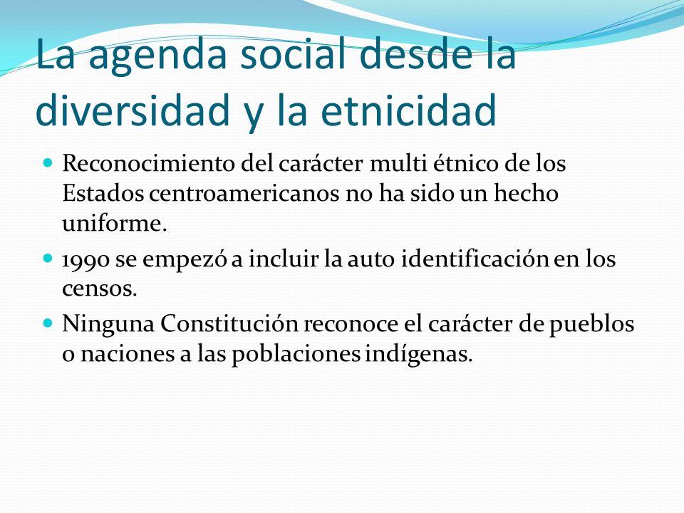La agenda social desde la diversidad y la etnicidad Reconocimiento del carácter multi étnico de los Estados centroamericanos no ha sido un hecho unifo