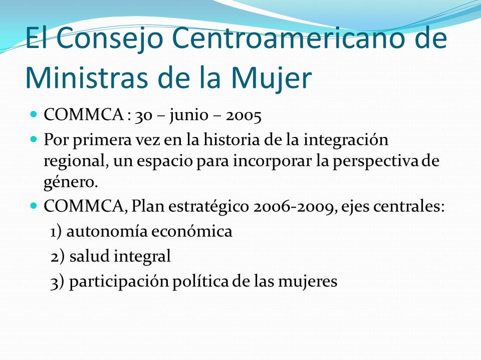 El Consejo Centroamericano de Ministras de la Mujer COMMCA : 30 – junio – 2005 Por primera vez en la historia de la integración regional, un espacio p