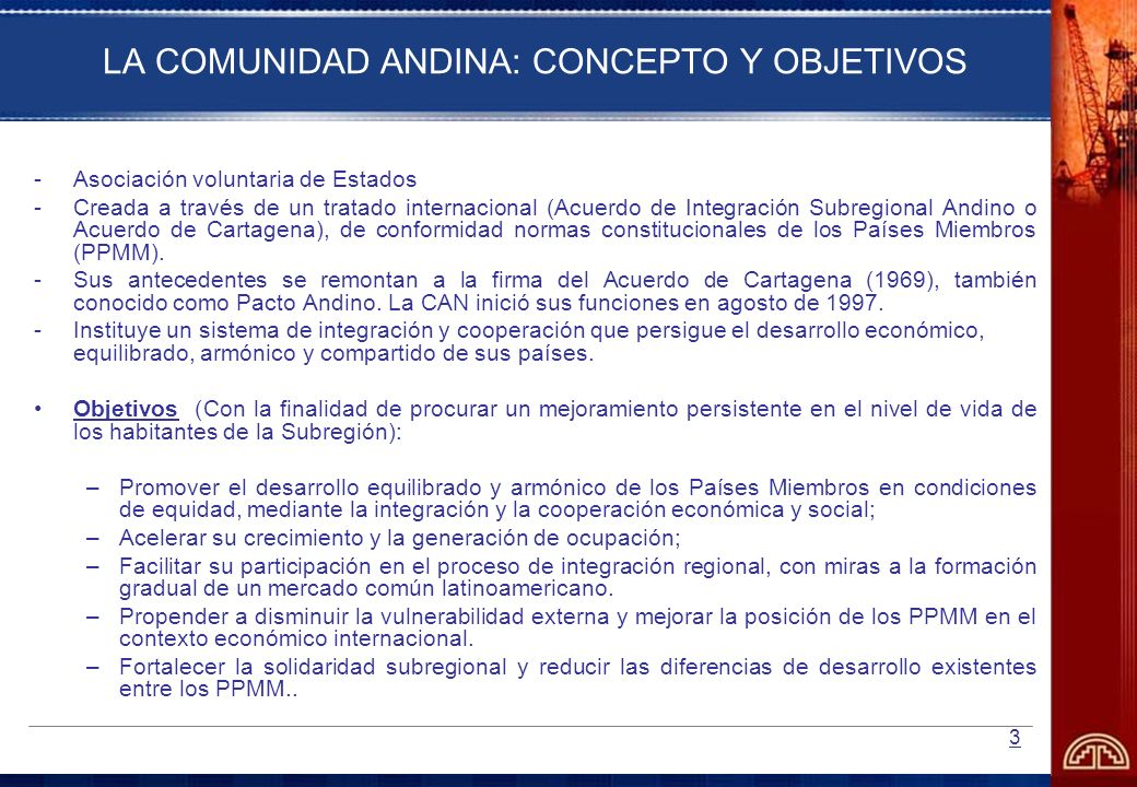 3 LA COMUNIDAD ANDINA: CONCEPTO Y OBJETIVOS -Asociación voluntaria de Estados -Creada a través de un tratado internacional (Acuerdo de Integración Sub