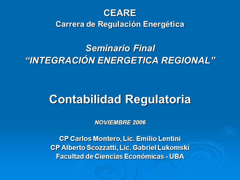 CEARE Carrera de Regulación Energética Seminario Final INTEGRACIÓN ENERGETICA REGIONAL Contabilidad Regulatoria NOVIEMBRE 2006 CP Carlos Montero, Lic.