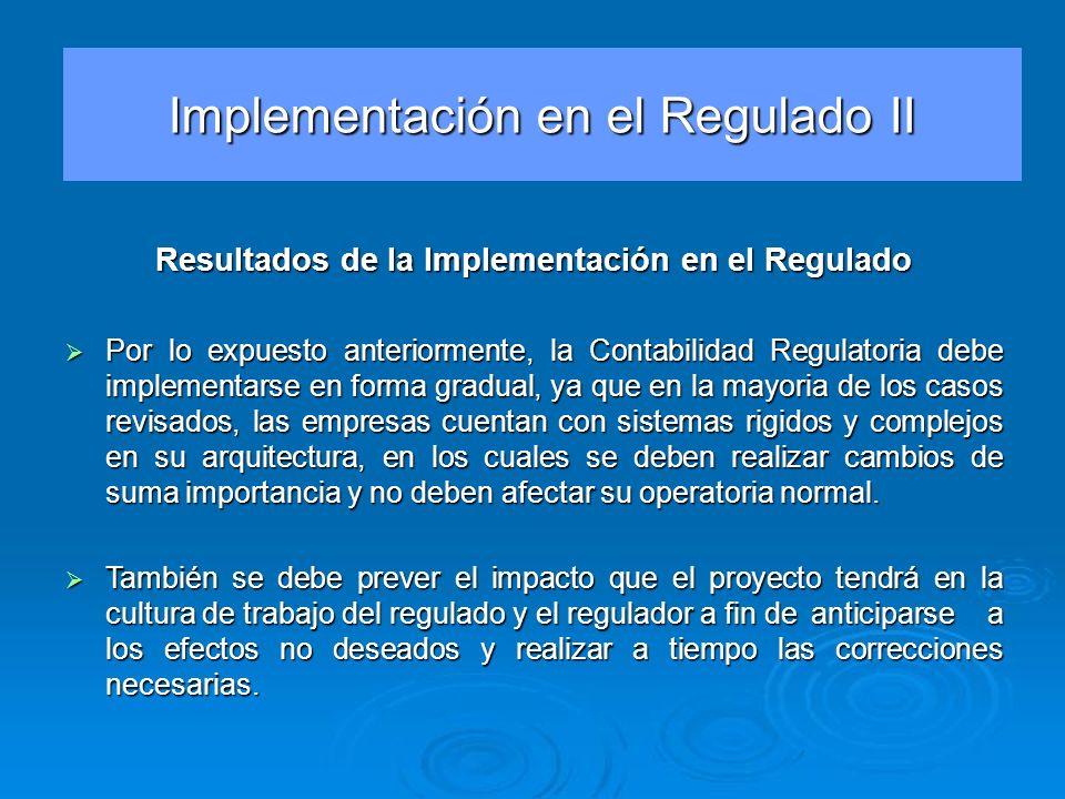 Resultados de la Implementación en el Regulado Por lo expuesto anteriormente, la Contabilidad Regulatoria debe implementarse en forma gradual, ya que