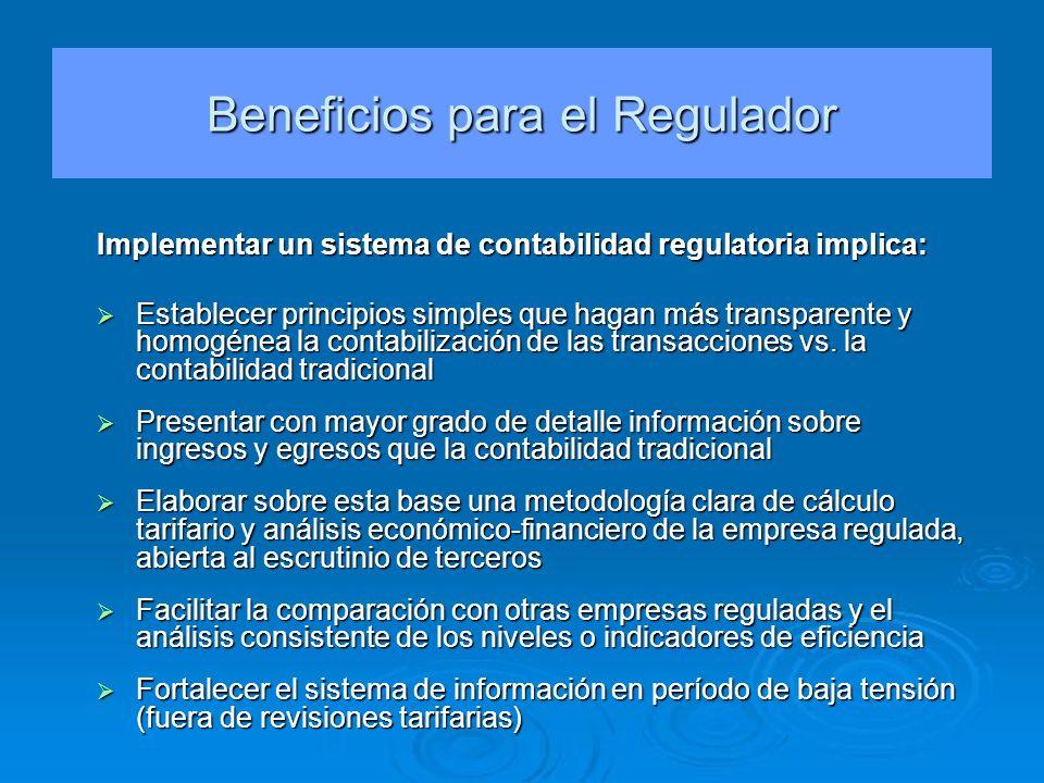 Beneficios para el Regulador Implementar un sistema de contabilidad regulatoria implica: Establecer principios simples que hagan más transparente y ho