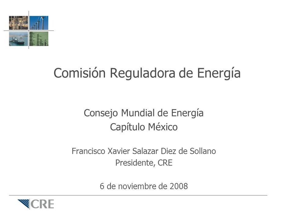 Comisión Reguladora de Energía Consejo Mundial de Energía Capítulo México Francisco Xavier Salazar Diez de Sollano Presidente, CRE 6 de noviembre de 2008